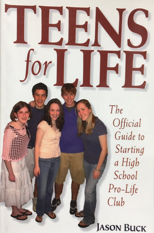 Teens for Life - The Official Guide to Staring a High School Pro-Life Club By Jason Buck