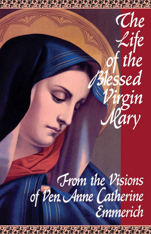 The Life of the Blessed Virgin Mary, From the Visions of Ven. Anne Catherine Emmerich