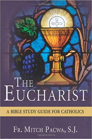 The Eucharist - A Bible Study for Catholics By Fr. Mitch Pacwa, SJ