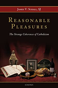 Reasonable Pleasures - The Strange Coherences of Catholicism