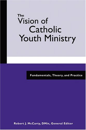 The Visions of Catholic Youth Ministry, Robert J. McCarty, DMin, General Editor