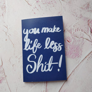You Make Life Less Shit Greeting Card - fay-dixon-design