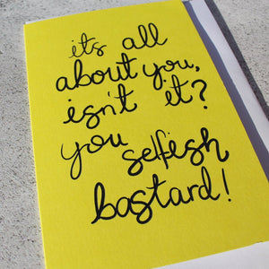 'It's all about you isnt it, you Selfish Bastard' Greeting Card - fay-dixon-design