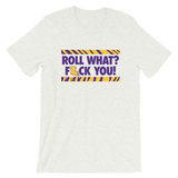 Roll What? F You! - T-Shirt