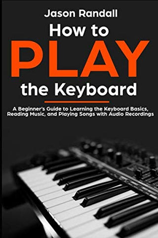 How to Play the Keyboard: A Beginner's Guide to Learning the Keyboard Basics, Reading Music, and Playing Songs with Audio Recordings