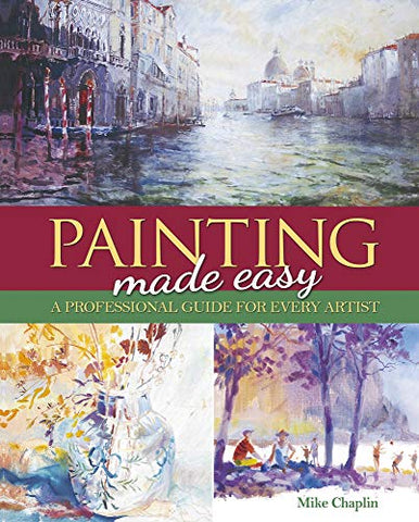 Painting Made Easy: A Professional Guide For Every Artist