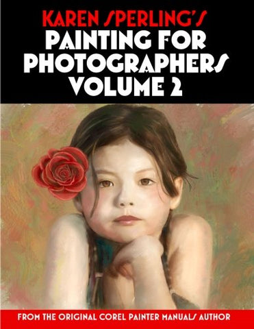 Karen Sperling's Painting for Photographers Volume 2: Steps and Art Lessons for Painting Children's Portraits from Photos in Corel Painter 12