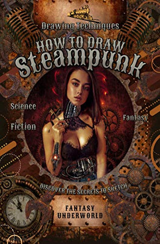 How To Draw Steampunk: Discover The Secrets To Sketch, Paint And Show The Fascinating World Of Victorian Science Fiction (Fantasy Underworld)