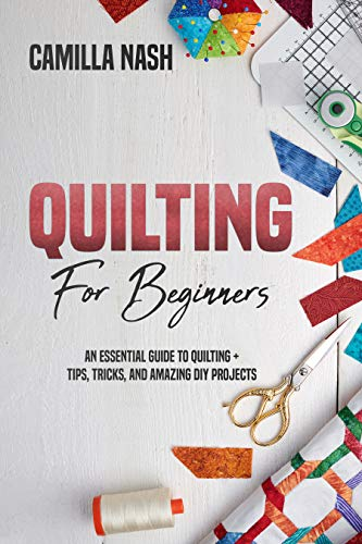 Quilting for Beginners: An Essential Guide to Quilting + Tips, Tricks, and Amazing DIY Projects