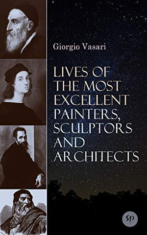 Lives of the Most Excellent Painters, Sculptors and Architects: Illustrated - Biographies of the Greatest Artists of Renaissance, Including Leonardo da ... Giotto, Raphael, Brunelleschi & Donatello