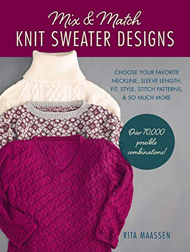 Mix and Match Knit Sweater Designs: Choose your favorite neckline, sleeve length, fit and style, stitch patterns, & so much more * Over 70,000 possible combinations