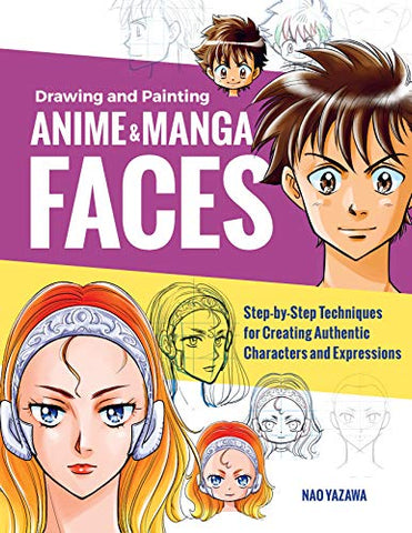 Drawing and Painting Anime and Manga Faces: Step-by-Step Techniques for Creating Authentic Characters and Expressions