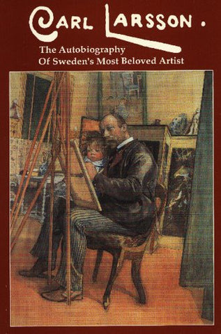 Carl Larsson : The Autobiography of Sweden's Most Beloved Artist