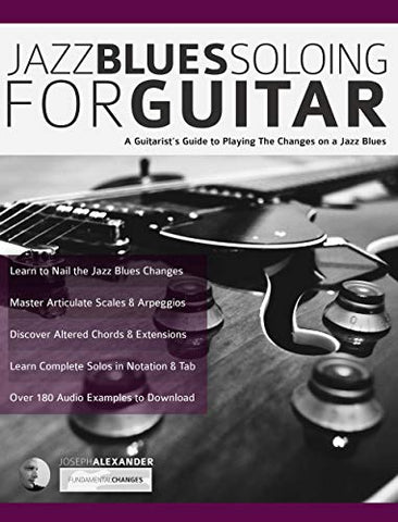 Jazz Blues Soloing for Guitar: A Guitarist's Guide to Playing The Changes on a Jazz Blues (Fundamental Changes in Jazz Guitar Book 3)