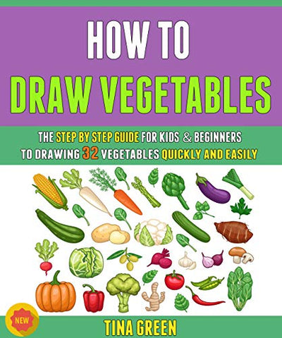 How To Draw Vegetables: The Step By Step Guide For Kids & Beginners To Drawing 32 Vegetables Quickly And Easily.