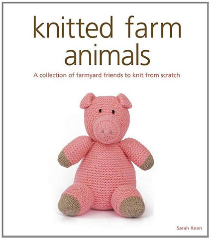 Knitted Farm Animals: A Collection of Farmyard Friends to Knit from Scratch