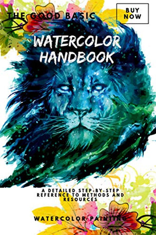 The Good Basic Watercolor Handbook: A Detailed Step-by-Step Reference To Methods And Resources