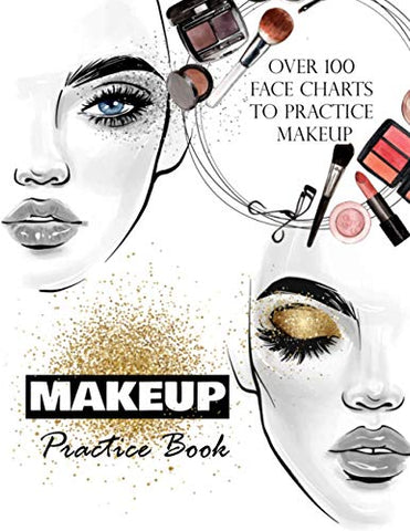 Makeup Practice Book: Makeup Artist Face Charts to practice makeup and coloring for Teens, Beauty School Students & Make-Up Artists : Over 100 face charts 8.5x11