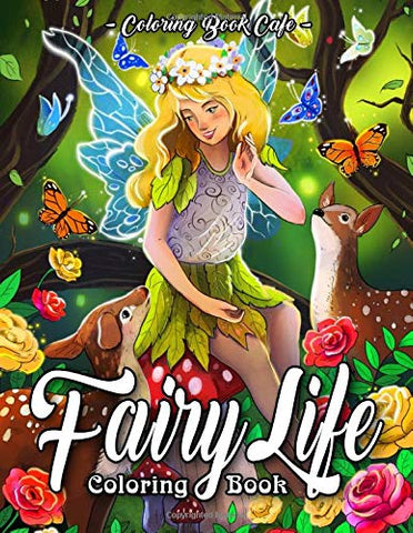 Fairy Life Coloring Book: An Adult Coloring Book Featuring Beautiful Fairies, Magical Fantasy Scenes and Relaxing Animal and Nature Patterns