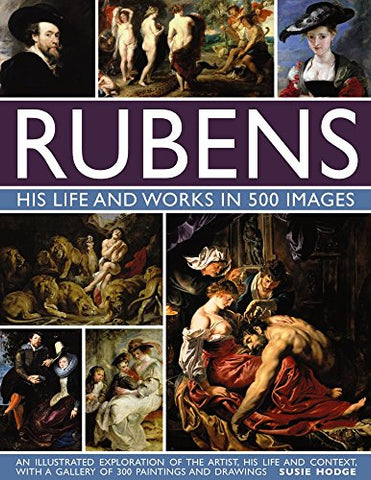 Rubens: His Life and Works: An Illustrated Exploration of the Artist, His Life and Context, with a Gallery of 300 Paintings and Drawings