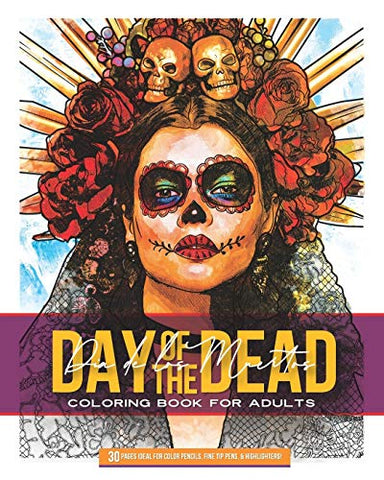 Day of The Dead: Dia De Los Muertos Coloring Book For Adults: 30 Pages Ideal for Color Pencils, Fine Tip Pens & Highlighters!
