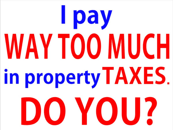 I Pay TOO MUCH in property TAXES. DO YOU? Signs/Decals