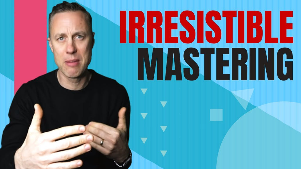 HOW TO CREATE IRRESISTIBLE MASTERING