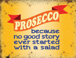 Prosecco - Because No Good Story ever started with a salad (Small)