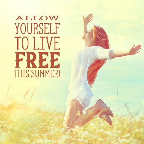 Allow yourself to live free this summer!