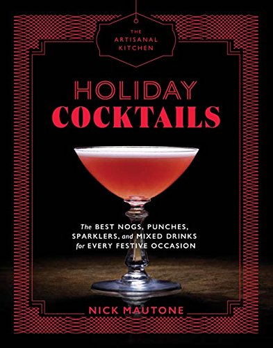 Holiday Cocktails: The Best Nogs, Punches, Sparklers, and Mixed Drinks for Every Festive Occasion by The Artisanal Kitchen
