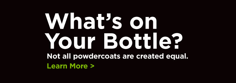 What's on Your Bottle? Not all powdercoats are created equal.