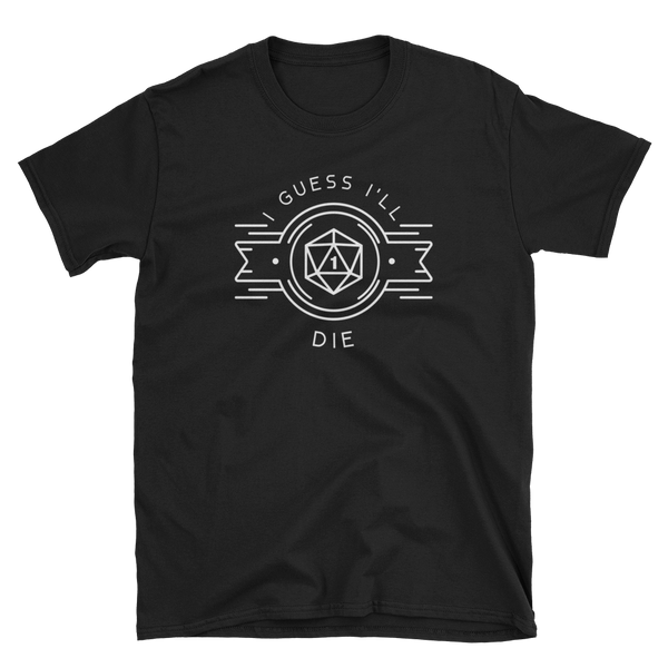 I Guess I'll Die Unisex RPG Shirt - Dungeon Armory - Tabletop RPG Shirt Dungeons & Dragons T-Shirt Pathfinder RPG T-Shirt