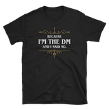 Because I'm the DM and I Said So Unisex DM Shirt - Dungeon Armory - Tabletop RPG Shirt Dungeons & Dragons T-Shirt Pathfinder RPG T-Shirt