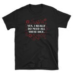 Yes I Really Do Need All These Dice Unisex RPG Shirt - Dungeon Armory