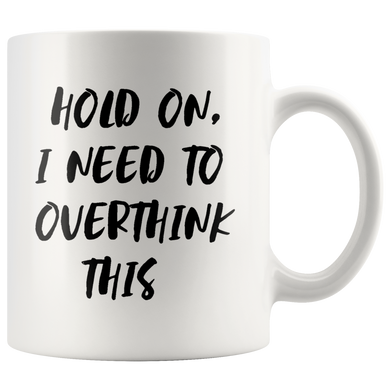 Hold on I need to overthink this Coffee Mugs