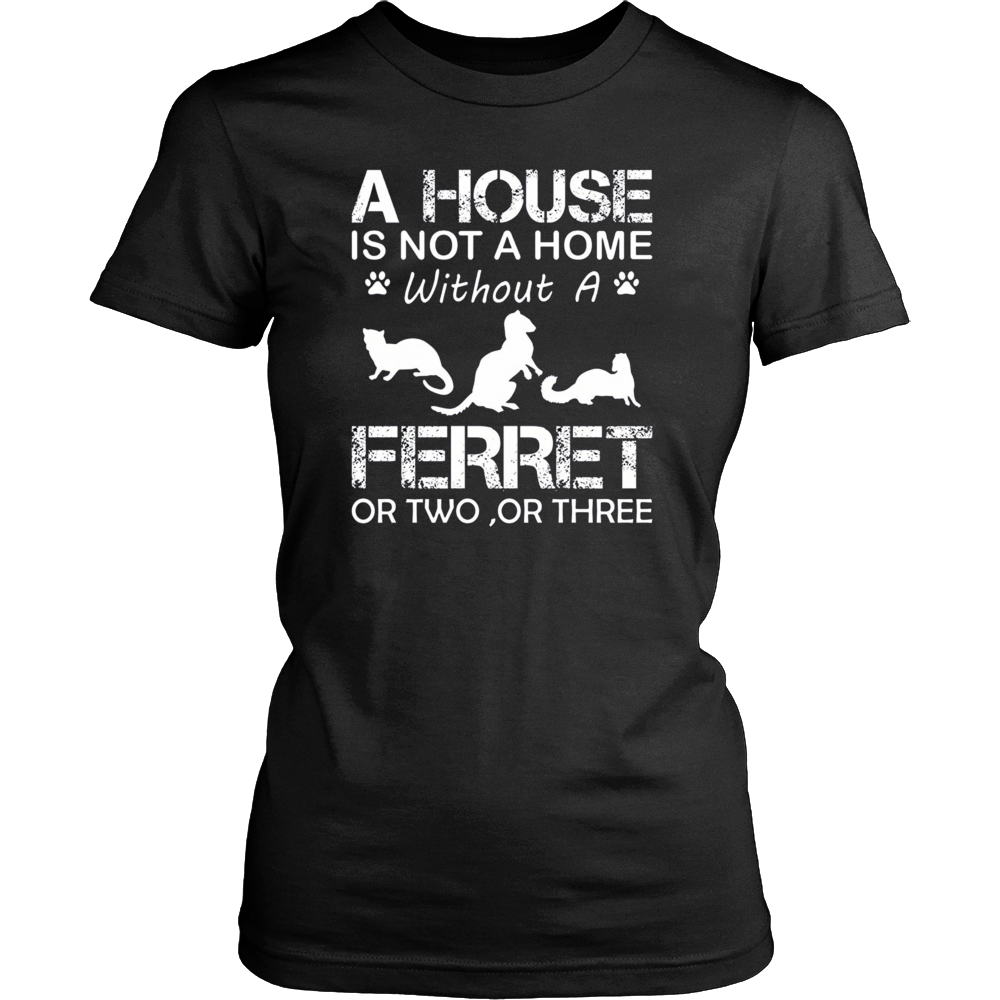 A House Is Not A Home Without A Ferret T-shirt