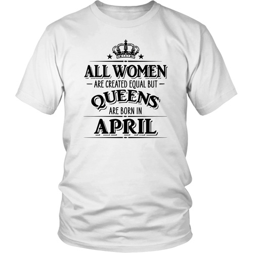 All Women Created Equal But Queens Are Born In APRIL Shirt