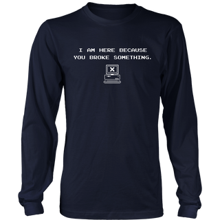 """I'm here because you broke something."" funny techie t-shirt"