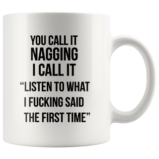 You call it nagging I call It listen to what I fucking said the first time Coffee Mug