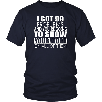 I Got 99 Problems Show Your Work Funny Math Teacher T-Shirt