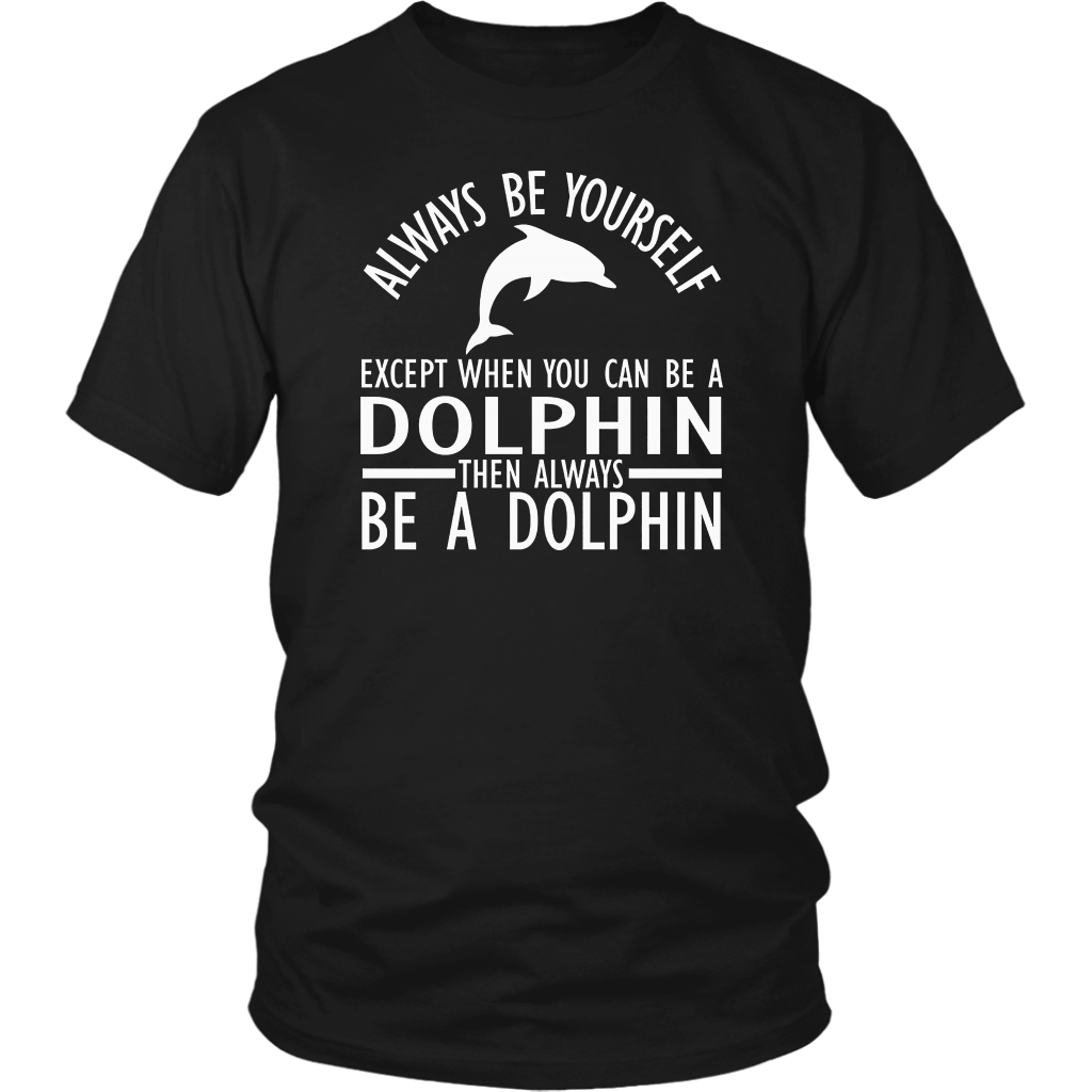 Always Be Yourself Except When You Can Be a Dolphin T-Shirts