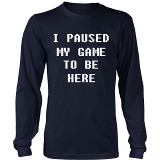 I Paused My Game To Be Here Funny Gamer Gift Geek Nerd Shirt