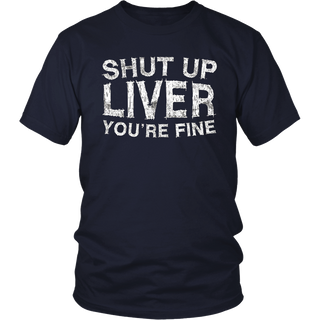 Shut Up Liver You're Fine T-Shirt Funny Drinking Shirt