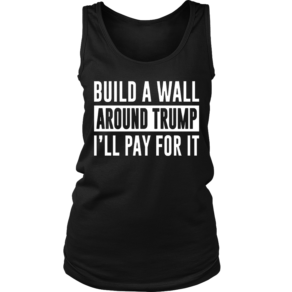Build a Wall Around Trump - I'll Pay For It - T-shirt