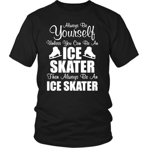 """Always be Yourself Unless You can be an Ice Skater"" T-shirt"