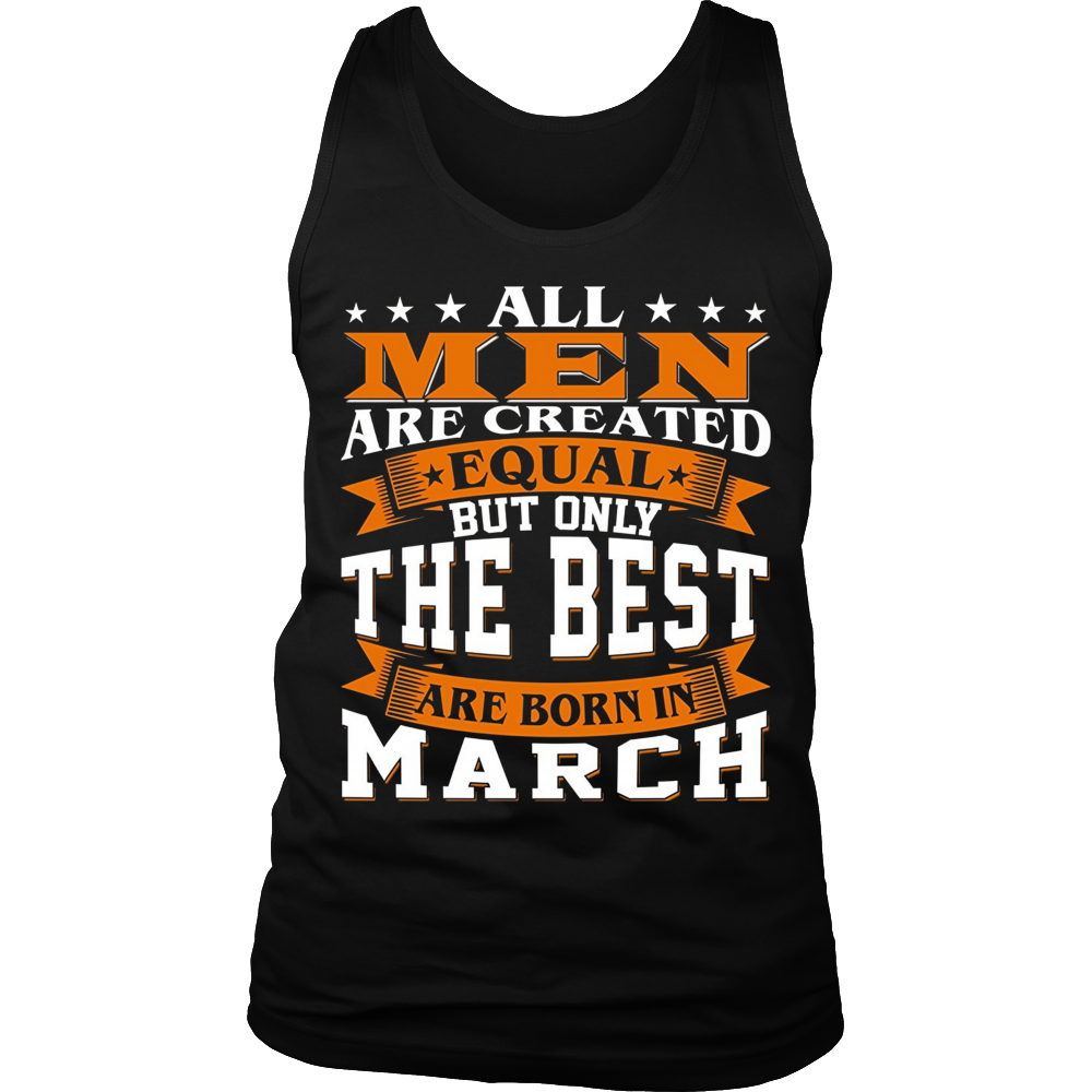 All Men Are Created Equal The Best Are Born In March Shirts