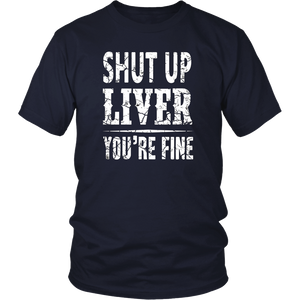 Shut Up Liver You're Fine Funny T-Shirt