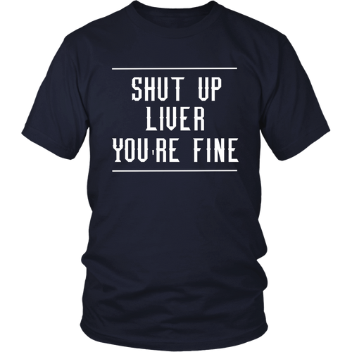 Shut Up Liver You're Fine Tee T Shirt Funny Humor Drinking