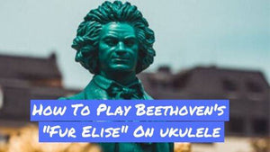 How To Play Beethoven's Fur Elise On Ukulele