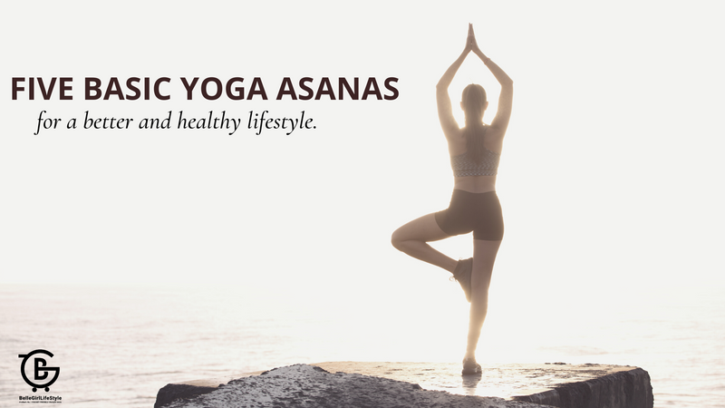 Five Basic Yoga Asanas for a Better and Healthy Lifestyle.